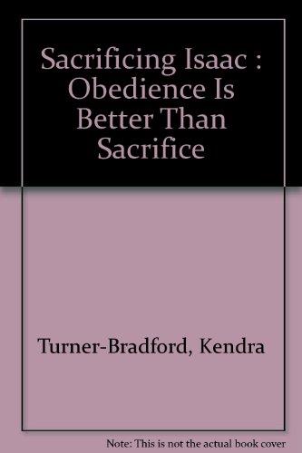 SACRIFICING ISAAC Obedience Is Better Than Sacrifice: Turner-Bradford, Kendra