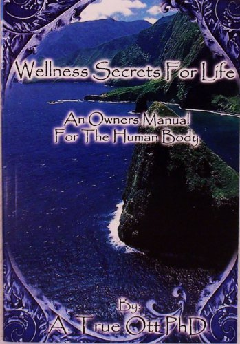 Wellness Secrets for Life: An Owner's Manual for the Human Body: A. True Ott