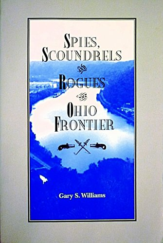 Spies, Scoundrels, and Rogues of the Ohio Frontier: Gary S. Williams