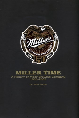 Miller Time: A History of Miller Brewing Company 1855-2005