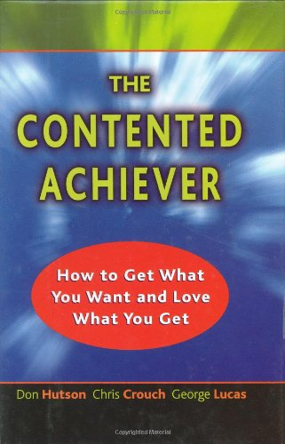 The Contented Achiever : How to Get What You Want and Love What You Get: Hutson, Don; Crouch, Chris...