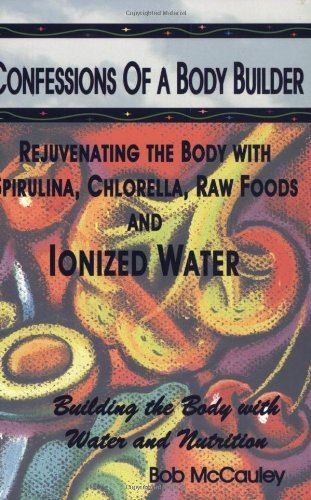 9780970393319: Confessions of a Body Builder, Rejuvenating the body with Spirulina, Chlorella, Raw Foods & Ionized Water