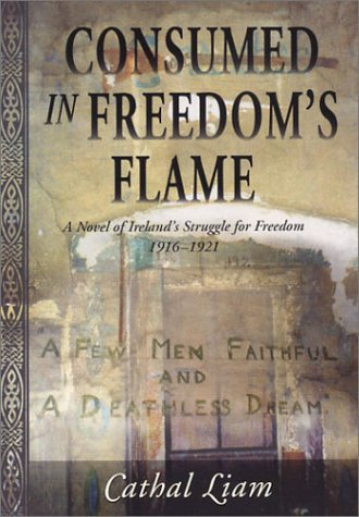Consumed in Freedom's Flame: A Novel of Ireland's Struggle for Freedom 1916-1921 (9780970415516) by Cathal Liam