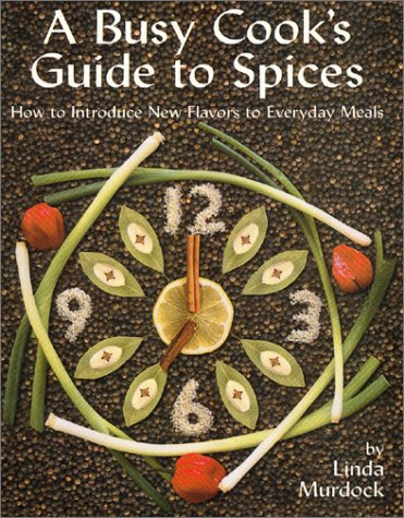 A Busy Cook's Guide to Spices: How to Introduce New Flavors to Everyday Meals: Linda Murdock