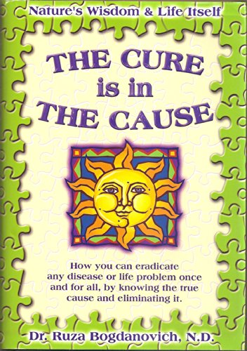 9780970440303: The Cure is in the Cause: Nature's Wisdom and Life Itself; How you can eradicate any disease or life problem once and for all, by knowing the true cause and eliminating it