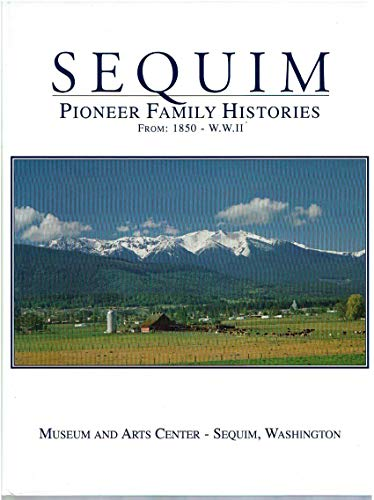 SEQUIM: PIONEER FAMILY HISTORIES FROM : 1850-W.W.II: Museum and Arts Center-Sequim, Washington