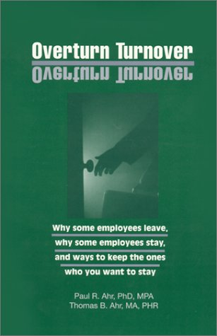 Overturn Turnover: Way Some Employees Leave, Why Some Employees Stay & Ways to Keep the Ones ...
