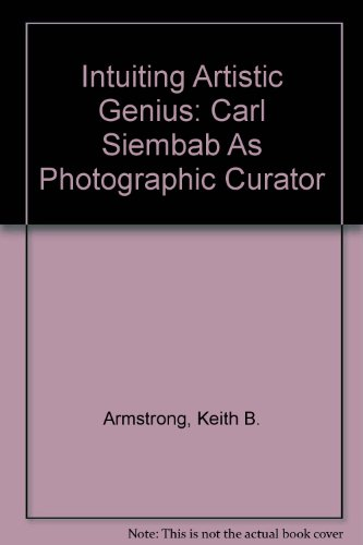 Intuiting Artistic Genius: Carl Siembab As Photographic: Armstrong, Keith B.