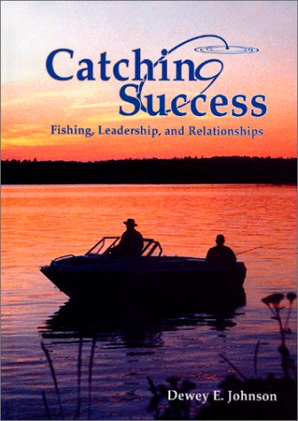Catching Success: Fishing, Leadership, and Relationships: Johnson, Dewey E.