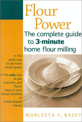 Flour Power: The complete guide to 3-minute home flour milling: Basey, Marleeta F.