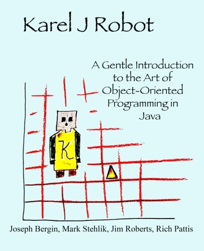 Karel J Robot: A Gentle Introduction to the Art of Object-Oriented Programming in Java: Jim Roberts