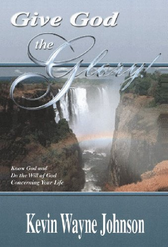 Give God the Glory!: Know God & Do the Will of God Concerning: Johnson, Kevin Wayne