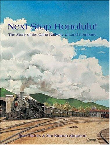 Next Stop Honolulu! The Story of the Oahu Railway & Land Company: Jim Chiddix; MacKinnon ...