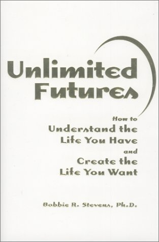 Unlimited Futures : How to Understand the Life You Have and Create the Life You Want: Bobbie R. ...