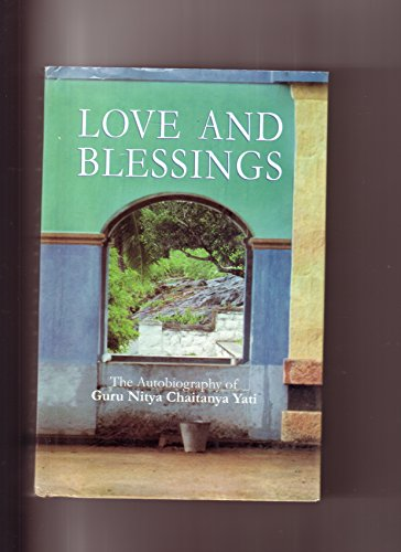Love and Blessings: The Autobiography of Guru Nitya Chaitanya Yati.: Nitya Chaitanya Yati.