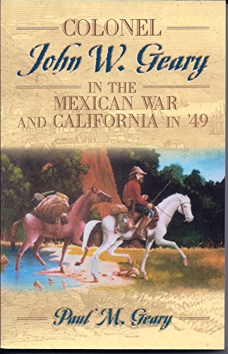 Colonel John W. Geary in the Mexican War and California in '49: Paul M. Geary