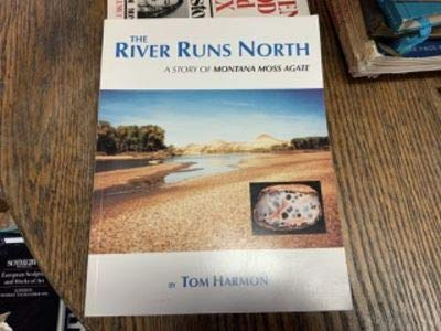 The River Runs North : A Story of Montana Moss Agate: Tom Harmon