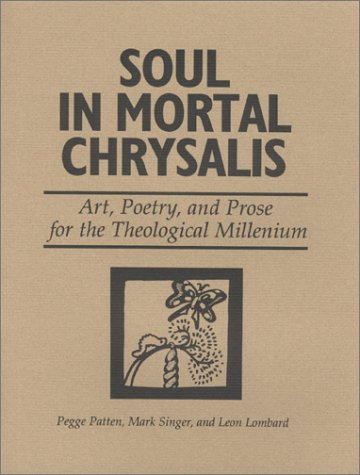 Soul in Mortal Chrysalis--Art, Poetry, and Prose for the Theological Millenium: Mark Singer, Pegge ...