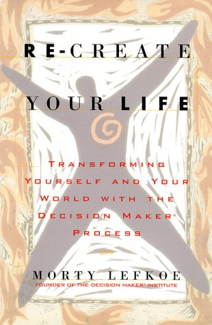 9780970744906: Re-Create Your Life: Transforming Yourself and Your World with the Decision Maker Process