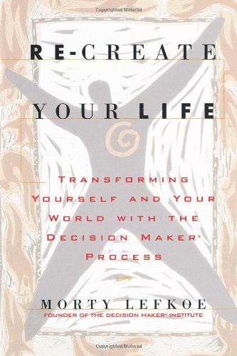 9780970744913: Re-Create Your Life: Transforming Yourself and Your World with the Decision Maker Process