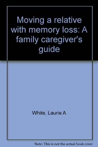 Moving a relative with memory loss: A family caregiver's guide: White, Laurie A