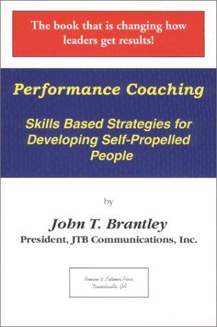 Performance Coaching : Skills Based Strategies for Developing Self-Propelled People: John T. ...