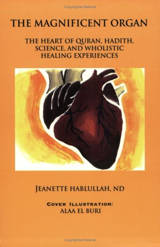 The Magnificent Organ: The Heart of Quran, Hadith, Science, and Wholistic Healing Experiences: ...
