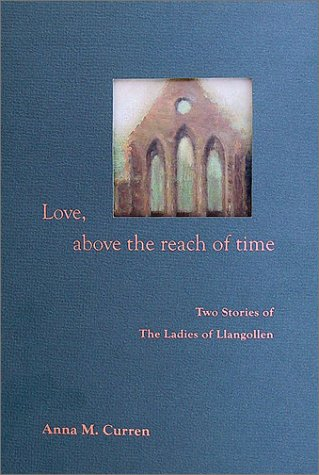 Love, Above the Reach of Time: Two Stories of The Ladies of Llangollen: Curren, Anna M.