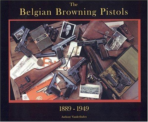 The Belgian Browning Pistols 1889-1949: Vanderlinden, Anthony
