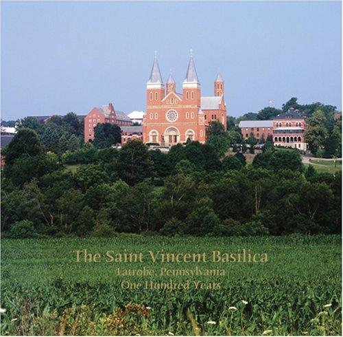The Saint Vincent Basilica, Latrobe, Pennsylvania, One Hundred Years: Kimberley A. Opatka-Metzgar, ...