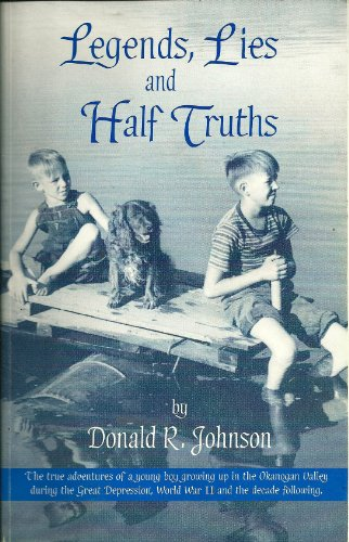 Legends, lies and half truths: The true adventures of a young boy growing up in the Okanogan Valley...
