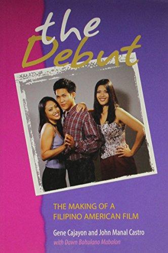 The Debut: The Making of a Filipino American Film: Gene Cajayon, John Manal Castro, Dawn Bohulano ...