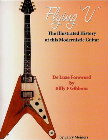 Flying V: The Illustrated History of this Modernistic Guitar: Meiners, Larry