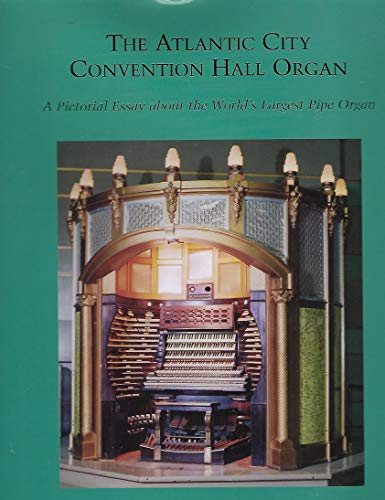 The Atlantic City Convention Hall Organ: a Pictorial Essay About the World's Largest Pipe ...