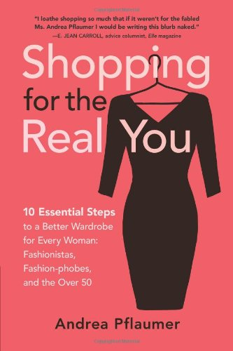 9780970867421: Shopping for the Real You: Ten Essential Steps to a Better Wardrobe for Every Woman - Fashionistas, Fashion-phobes and the Over Fifty