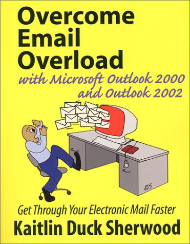 Overcome Email Overload with Microsoft Outlook 2000 and Outlook 2002: Sherwood, Kaitlin Duck