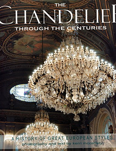 The Chandelier Through The Ages: A History of Great European Styles: McCaffety, Kerri