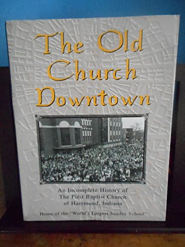 9780970948830: The old church downtown: An incomplete history of the First Baptist Church of Hammond, Indiana