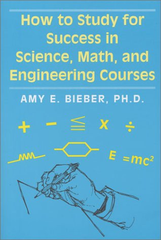 How to Study for Success in Science, Math, and Engineering Courses: Bieber, Amy E.
