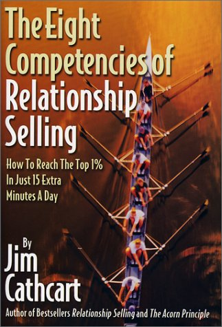 Eight Competencies of Relationship Selling: How to Reach the Top One Percent in Just Fifteen Extra ...