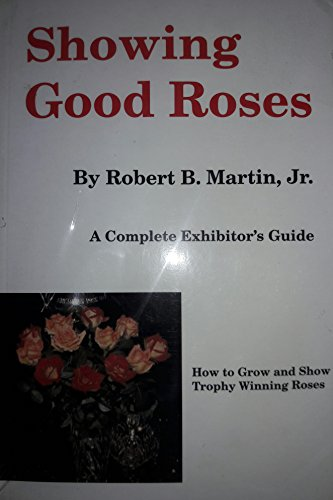 Showing good roses: A complete exhibitor's guide: Martin, Robert B
