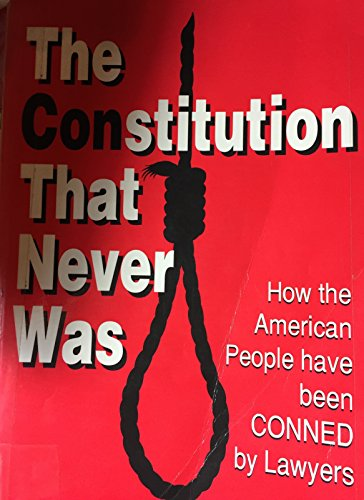 9780971024717: The Constitution That Never Was: How the American People Have Been Conned by Lawyers