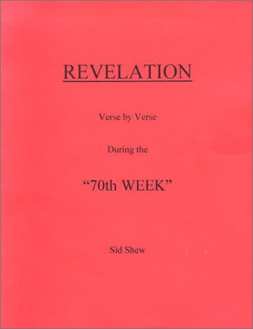 "Revelation Commentary on Chapters 1-19 During the ""70th Week"": Shew, Sid"