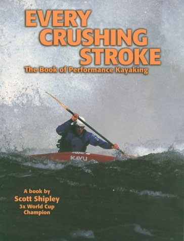 9780971032002: Every Crushing Stroke: The Book of Performance Kayaking