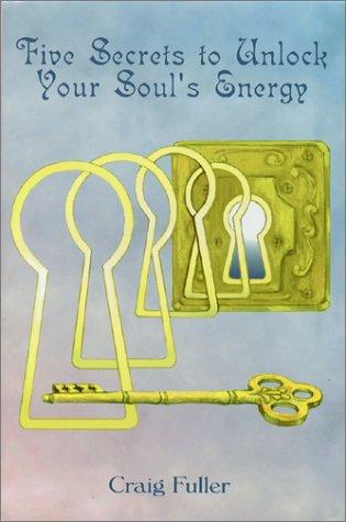 Five Secrets to Unlock Your Soul's Energy: Fuller, Craig