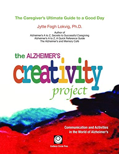 The Alzheimer's Creativity Project: The Caregiver's Ultimate Guide to a Good Day; ...