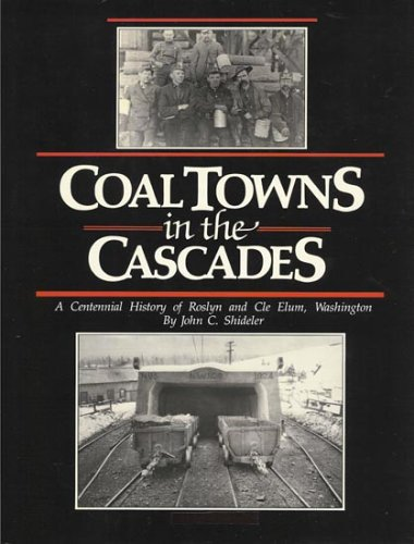 Coal Towns in the Cascades: A Centennial History of Roslyn And Cle Elum, Washington, 2nd Edition: ...