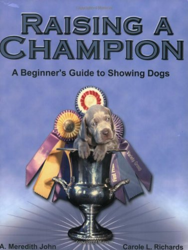 Raising a Champion: A Beginner's Guide to Showing Dogs: A. Meredith John; Carole L. Richards