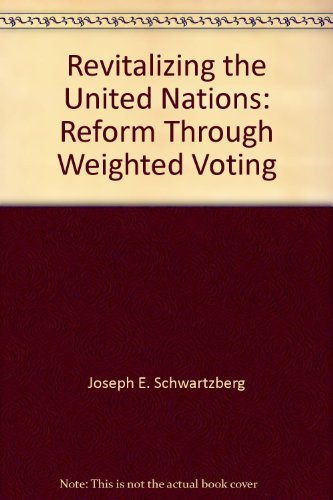 Revitalizing the United Nations: Reform Through Weighted Voting: Joseph E. Schwartzberg