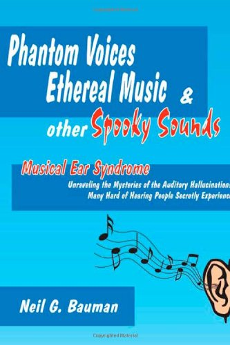 Phantom Voices Ethereal Music & Other Spooky Sounds: Musical Ear Syndrome: Unravelling the Mysteries of the Auditory Hallucinations Many Hard of Hearing People Secretly Experience (0971094322) by Neil G. Bauman